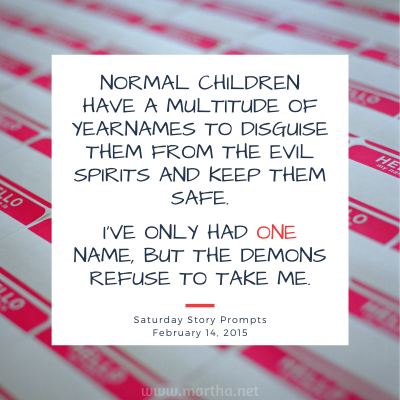 Normal children have a multitude of yearnames to disguise them from the evil spirits and keep them safe. I've only had one name, but the demons refuse to take me. Saturday Story Prompt. February 14, 2015