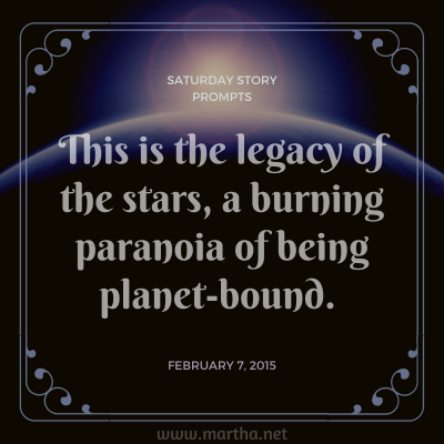 This is the legacy of the stars, a burning paranoia of being planet-bound. Saturday Story Prompt. February 7, 2015