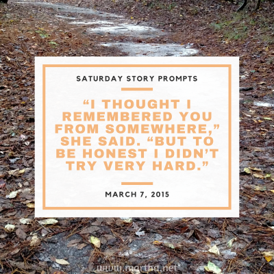 I thought I remembered you from somewhere, she said. But to be honest I didn't try very hard. Saturday Story Prompt. March 7, 2015