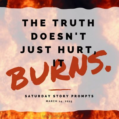 The truth doesn't just hurt, it burns. Saturday Story Prompt. March 14, 2015