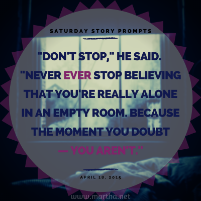 Don't stop, he said. Never ever stop believing that you're really alone in an empty room. Because the moment you doubt— you aren't. Saturday Story Prompt. April 18, 2015
