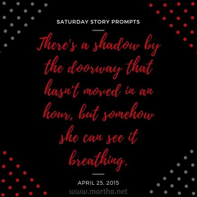 There's a shadow by the doorway that hasn't moved in an hour, but somehow she can see it breathing. Saturday Story Prompt. April 25, 2015