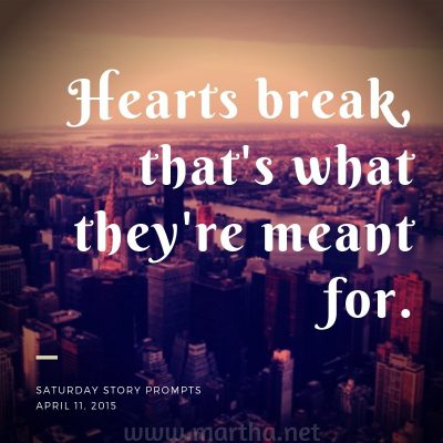 Hearts break, that's what they're meant for. Saturday Story Prompt. April 11, 2015