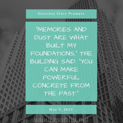 Memories and dust are what built my foundations, the building said. You can make powerful concrete from the past. Saturday Story Prompt. May 9, 2015