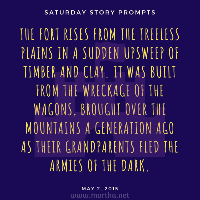 The fort rises from the treeless plains in a sudden upsweep of timber and clay. It was built from the wreckage of the wagons, brought over the mountains a generation ago as their grandparents fled the armies of the Dark. Saturday Story Prompt. May 2, 2015