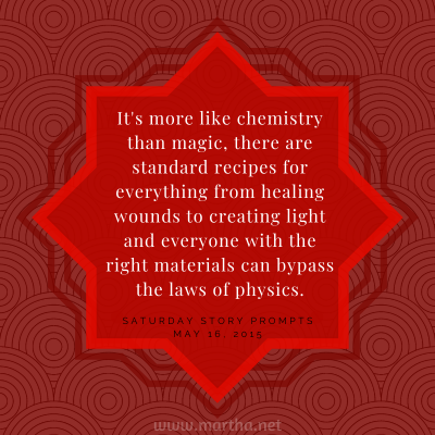 It's more like chemistry than magic, there are standard recipes for everything from healing wounds to creating light and everyone with the right materials can bypass the laws of physics. Saturday Story Prompt. May 16, 2015