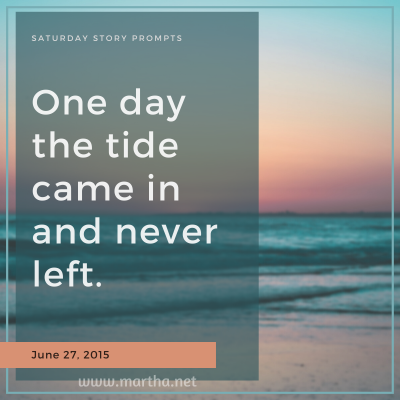 One day the tide came in and never left. Saturday Story Prompt. June 27, 2015