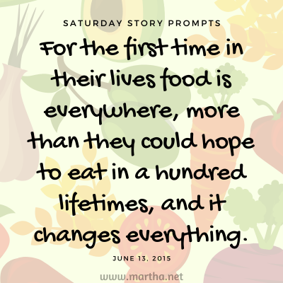 For the first time in their lives food is everywhere, more than they could hope to eat in a hundred lifetimes, and it changes everything. Saturday Story Prompt. June 13, 2015