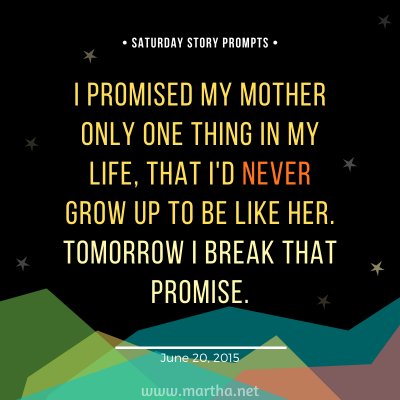 I promised my mother only one thing in my life, that I'd never grow up to be like her. Tomorrow I break that promise. Saturday Story Prompt. June 20, 2015