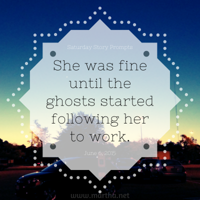 She was fine until the ghosts started following her to work. Saturday Story Prompt. June 6, 2015