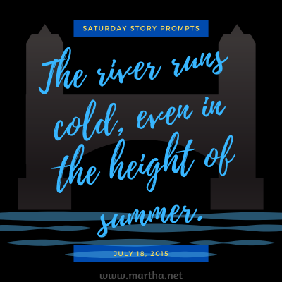 The river runs cold, even in the height of summer. Saturday Story Prompt. July 18, 2015