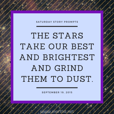 The stars take our best and brightest and grind them to dust. Saturday Story Prompt. September 19, 2015