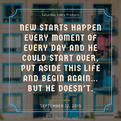 New starts happen every moment of every day and he could start over, put aside this life and begin again… but he doesn't. Saturday Story Prompt. September 12, 2015
