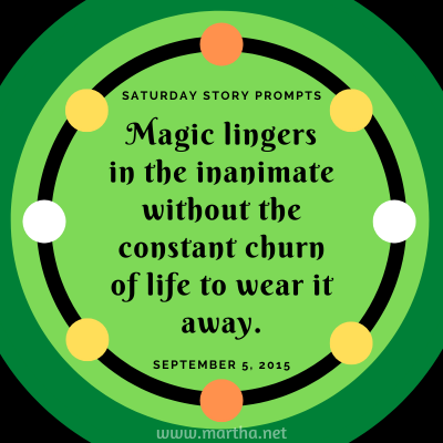 Magic lingers in the inanimate without the constant churn of life to wear it away. Saturday Story Prompt. September 5, 2015