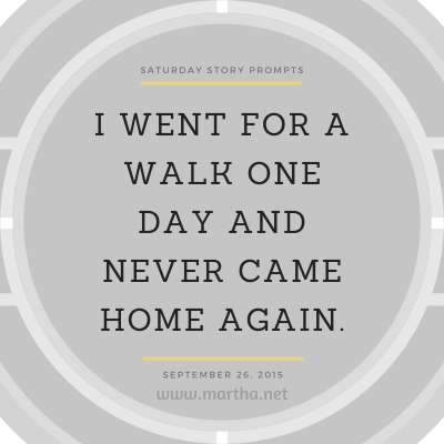 I went for a walk one day and never came home again. Saturday Story Prompt. September 26, 2015