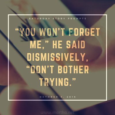 You won't forget me, he said dismissively, don't bother trying. Saturday Story Prompt. October 3, 2015