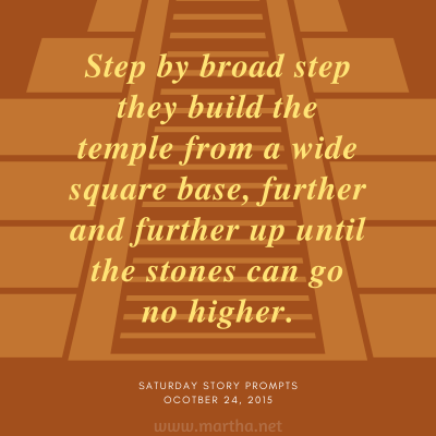 Step by broad step they build the temple from a wide square base, further and further up until the stones can go no higher. Saturday Story Prompt. October 24, 2015