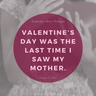 Valentine's Day was the last time I saw my mother. Saturday Story Prompt. October 17, 2015