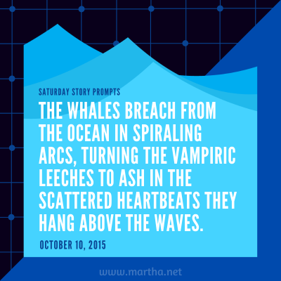 The whales breach from the ocean in spiraling arcs, turning the vampiric leeches to ash in the scattered heartbeats they hang above the waves. Saturday Story Prompt. October 10, 2015