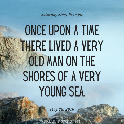 Once upon a time there lived a very old man on the shores of a very young sea. Saturday Story Prompt. May 28, 2016