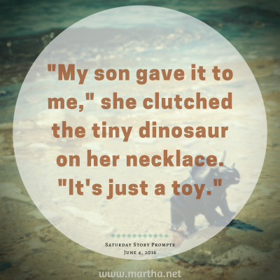 My son gave it to me, she clutched the tiny dinosaur on her necklace. It's just a toy. Saturday Story Prompt. June 4, 2016