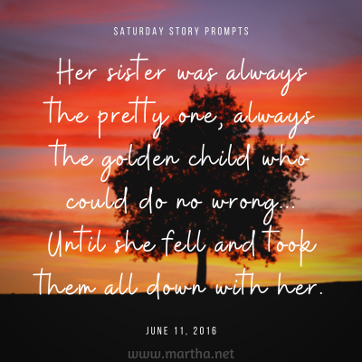 Her sister was always the pretty one, always the golden child who could do no wrong.. Until she fell and took them all down with her. Saturday Story Prompt. June 11, 2016