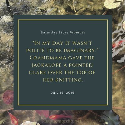 In my day it wasn't polite to be imaginary. Grandmama gave the jackalope a pointed glare over the top of her knitting. Saturday Story Prompt. July 16, 2016