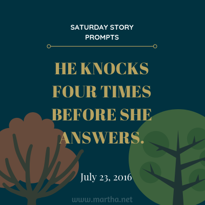 He knocks four times before she answers. Saturday Story Prompt. July 23, 2016