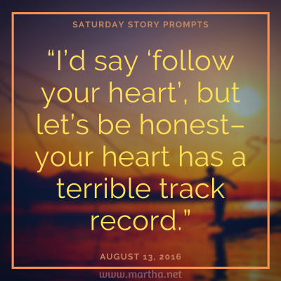 "Saturday Story Prompts image for 2016-08-13. I'd say 'follow your heart', but let's be honest-- your heart has a terrible track record."" written by Martha Bechtel"