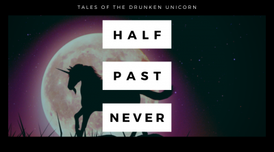 Half Past Never - Tales of the Drunken Unicorn - Blog Post