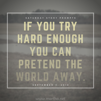 If you try hard enough you can pretend the world away. Saturday Story Prompt. September 3, 2016
