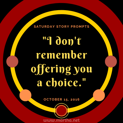 I don't remember offering you a choice. Saturday Story Prompt. October 15, 2016