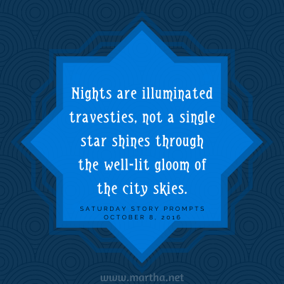 Nights are illuminated travesties, not a single star shines through the well-lit gloom of the city skies. Saturday Story Prompt. October 8, 2016