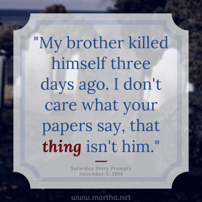 My brother killed himself three days ago. I don't care what your papers say, that thing isn't him. Saturday Story Prompt. November 5, 2016