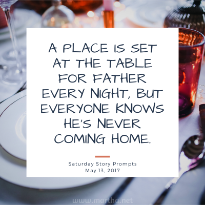 A place is set at the table for father every night, but everyone knows he's never coming home. Saturday Story Prompt. May 13, 2017