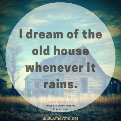 I dream of the old house whenever it rains. Saturday Story Prompt. June 24, 2017
