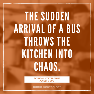 The sudden arrival of a bus throws the kitchen into chaos. Saturday Story Prompt. August 5, 2017