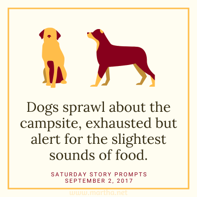 Dogs sprawl about the campsite, exhausted but alert for the slightest sounds of food. Saturday Story Prompt. September 2, 2017
