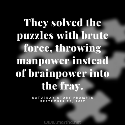 They solved the puzzles with brute force, throwing manpower instead of brainpower into the fray. Saturday Story Prompt. September 23, 2017