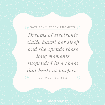 Dreams of electronic static haunt her sleep and she spends those long moments suspended in a chaos that hints at purpose. Saturday Story Prompt. October 21, 2017