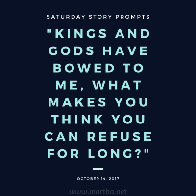 Kings and Gods have bowed to me, what makes you think you can refuse for long? Saturday Story Prompt. October 14, 2017