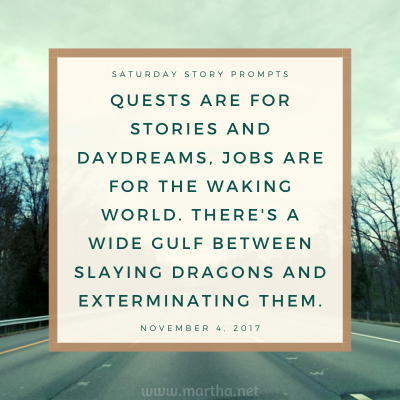 Quests are for stories and daydreams, jobs are for the waking world. There's a wide gulf between slaying dragons and exterminating them. Saturday Story Prompt. November 4, 2017