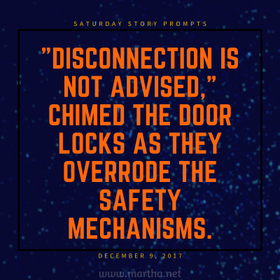 Disconnection is not advised, chimed the door locks as they overrode the safety mechanisms. Saturday Story Prompt. December 9, 2017