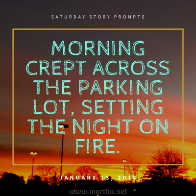 Morning crept across the parking lot, setting the night on fire. Saturday Story Prompt. January 13, 2018