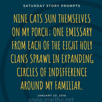 Nine cats sun themselves on my porch; one emissary from each of the eight holy clans sprawl in expanding circles of indifference around my familiar. Saturday Story Prompt. January 20, 2018