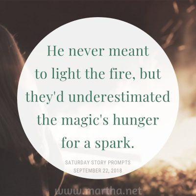 He never meant to light the fire, but they'd underestimated the magic's hunger for a spark.  Saturday Story Prompt. September 22, 2018