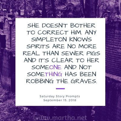 She doesn't bother to correct him. Any simpleton knows spirits are no more real than sewer pigs and it's clear to her someone and not something has been robbing the graves. Saturday Story Prompt. September 15, 2018