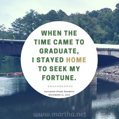 When the time came to graduate, I stayed home to seek my fortune. Saturday Story Prompt. December 12, 2015