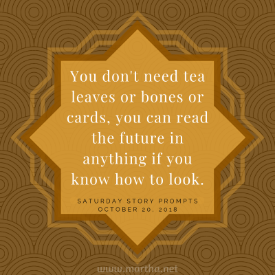 You don't need tea leaves or bones or cards, you can read the future in anything if you know how to look. Saturday Story Prompt. October 20, 2018