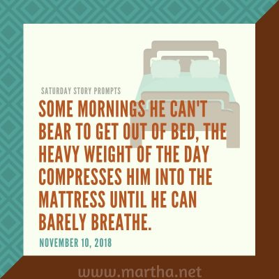 Some mornings he can't bear to get out of bed, the heavy weight of the day compresses him into the mattress until he can barely breathe. Saturday Story Prompt. November 10, 2018